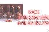KAÇAK TÜTÜN SATAN KİŞİYE 10 BİN 515 LİRA CEZA